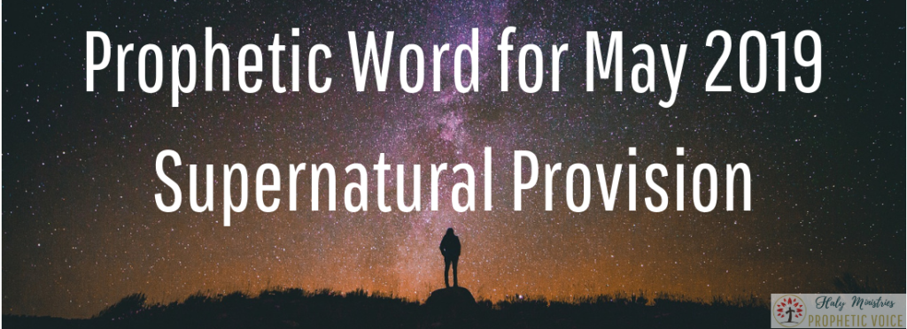 Prophetic Word for May 2019-Supernatural Provision | Haly