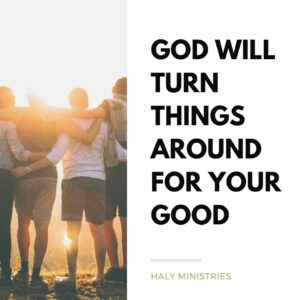 God Will Turn Things Around For Your Good - Haly Ministries