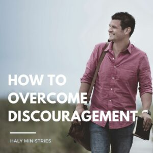 How To Overcome Discouragement - Christian Thought - Haly Ministries
