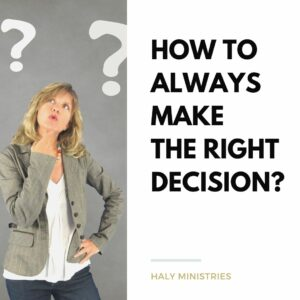 How to Always Make the Right Decision - Haly Ministries