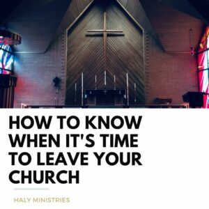 How to Know When It's Time to Leave Your Church - Haly Ministries