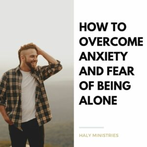 How to Overcome Anxiety and Fear of Being Alone - Haly Ministries