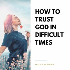 How to Trust God in Difficult Times - Haly Ministries
