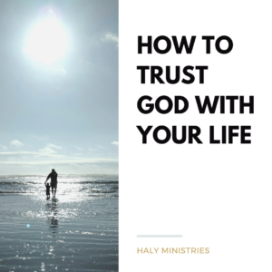 How to Trust God with Your Life - Haly Ministries