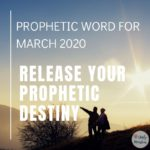 Prophetic Word for March 2020 - Release Your Prophetic Destiny