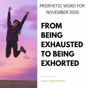 Prophetic Word for November 2020 - From Being Exhausted to Being Exhorted - Haly Ministries
