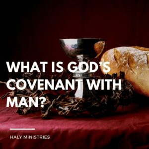 What is God's Covenant with Man - Haly Ministries